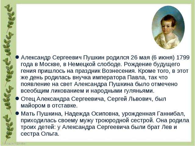 Александр Сергеевич Пушкин родился 26 мая (6 июня) 1799 года в Москве, в Неме...