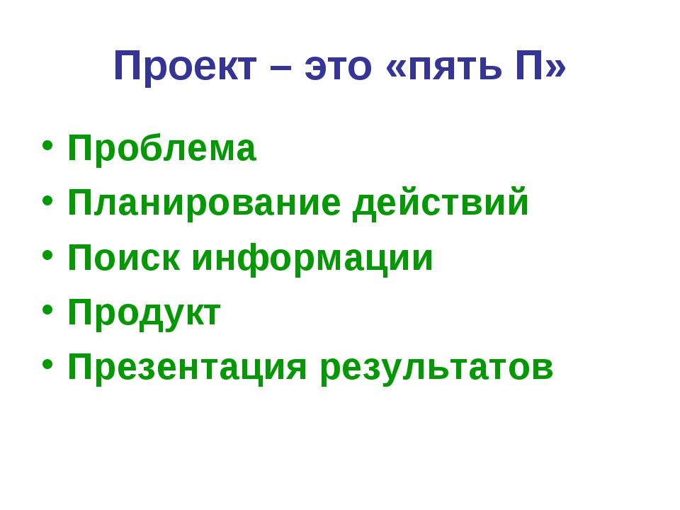 Проект – это «пять П» Проблема Планирование действий Поиск информации Продукт...