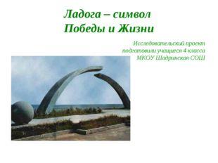 Ладога – символ Победы и Жизни Исследовательский проект подготовили учащиеся