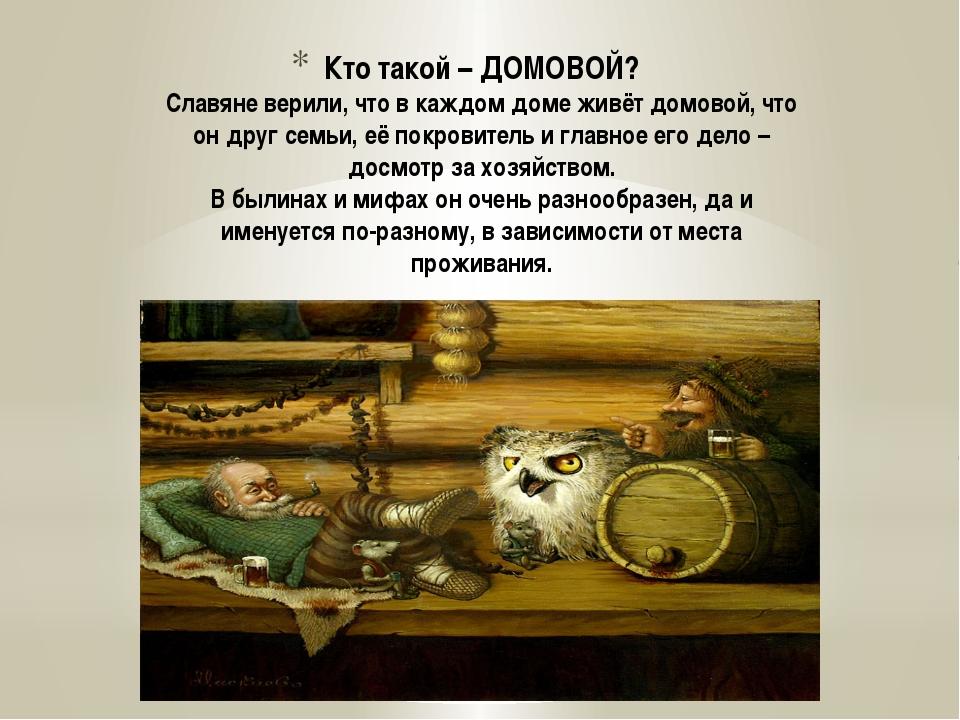 Кто такой – ДОМОВОЙ? Славяне верили, что в каждом доме живёт домовой, что он...