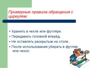 Примерные правила обращения с циркулем: • Хранить в чехле или футляре. • Пере