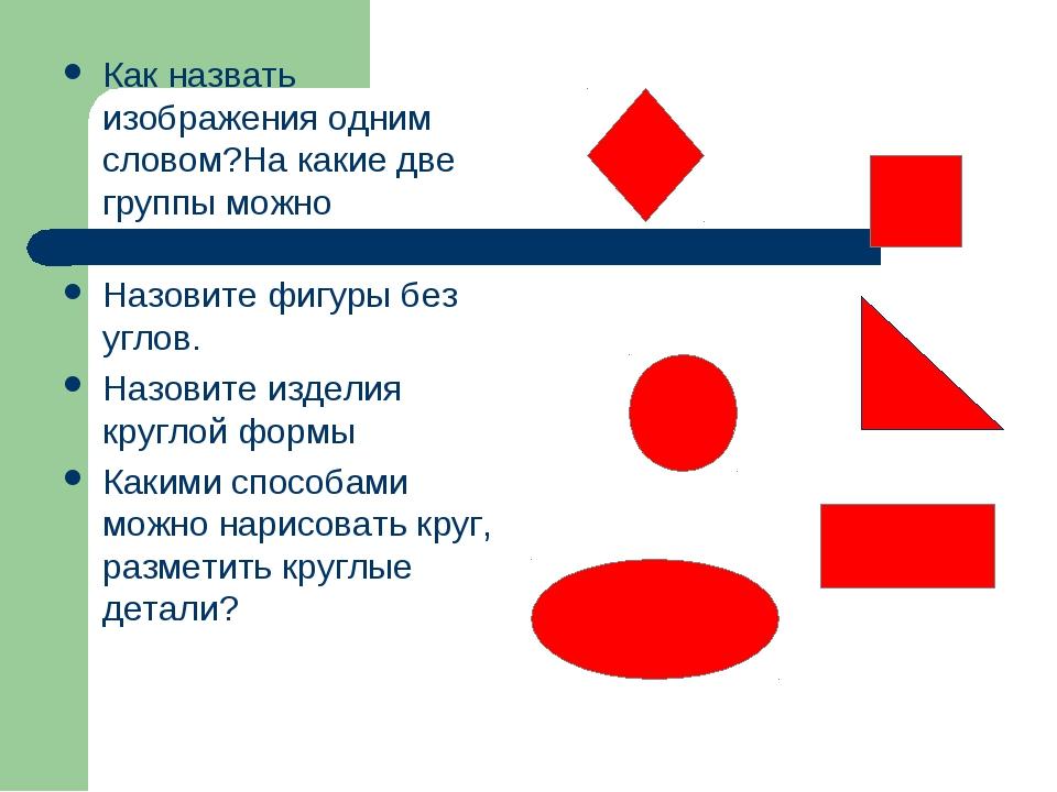Как назвать изображения одним словом?На какие две группы можно разделить эти...