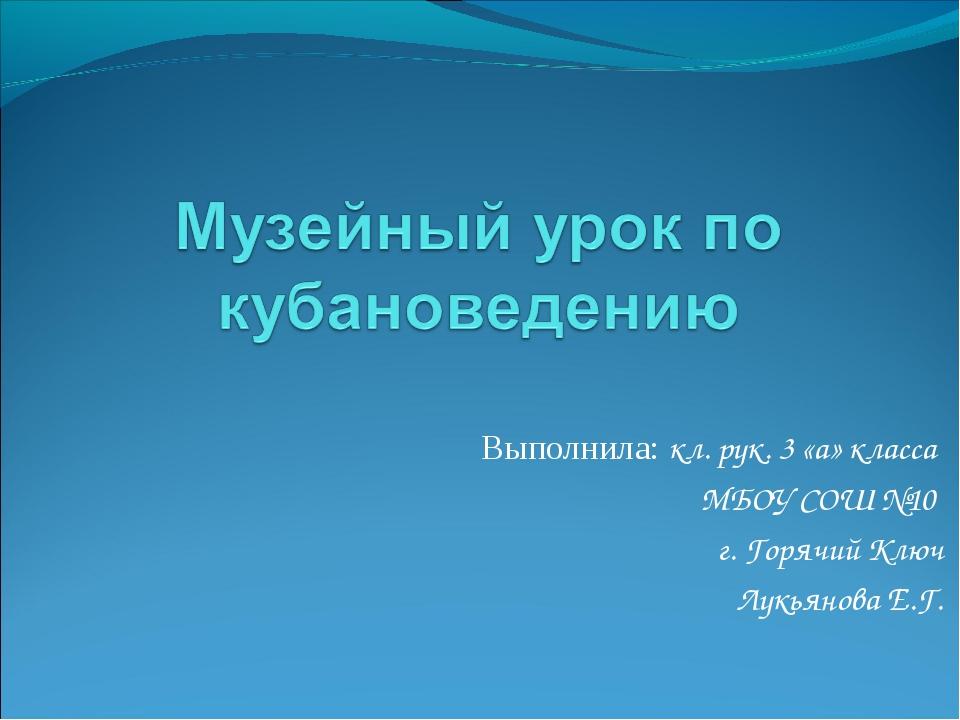 Выполнила: кл. рук. 3 «а» класса МБОУ СОШ №10 г. Горячий Ключ Лукьянова Е.Г.