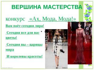 ВЕРШИНА МАСТЕРСТВА конкурс «Ах, Мода, Мода!» Вам поёт сегодня лира! Сегодня