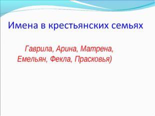 Гаврила, Арина, Матрена, Емельян, Фекла, Прасковья)