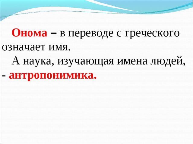 Онома – в переводе с греческого означает имя. А наука, изучающая имена людей,...
