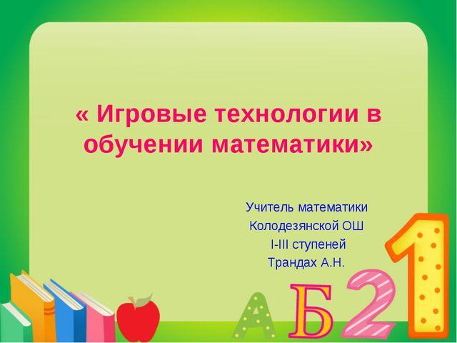 « Игровые технологии в обучении математики» Учитель математики Колодезянской...