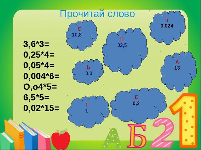 Прочитай слово 3,6*3= 0,25*4= 0,05*4= 0,004*6= О,о4*5= 6,5*5= 0,02*15= Н 32,5...