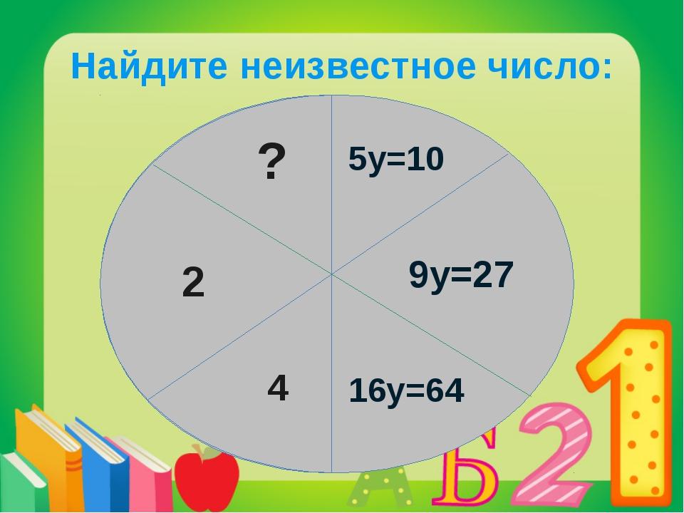 Найдите неизвестное число: ? 5у=10 9у=27 16у=64 4 2