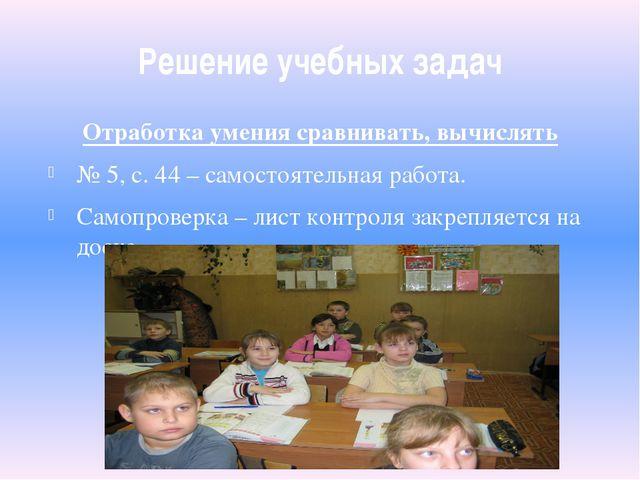 Решение учебных задач Отработка умения сравнивать, вычислять № 5, с. 44 – сам...