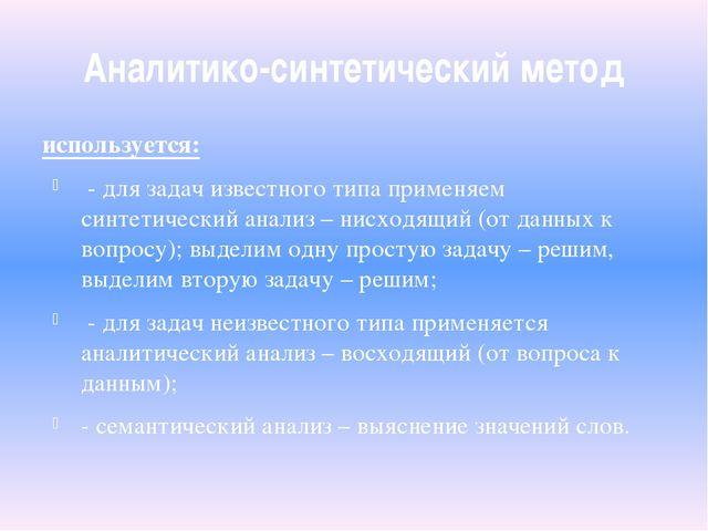Аналитико-синтетический метод используется: - для задач известного типа приме...