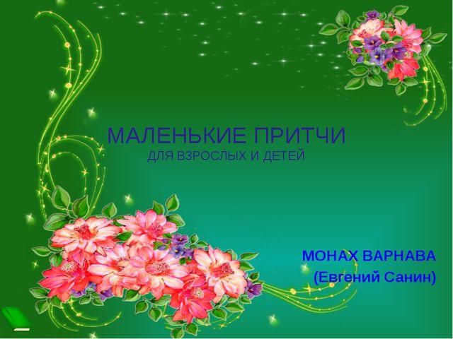 МАЛЕНЬКИЕ ПРИТЧИ ДЛЯ ВЗРОСЛЫХ И ДЕТЕЙ МОНАХ ВАРНАВА (Евгений Санин)