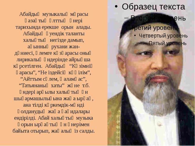 Абайдың музыкалық мұрасы қазақтың ұлттықөнері тарихында ерекше орын алады...