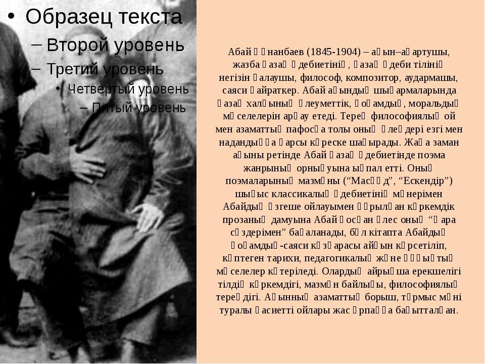 Абай Құнанбаев (1845-1904) – ақын–ағартушы, жазба қазақ әдебиетінің, қазақ әд...