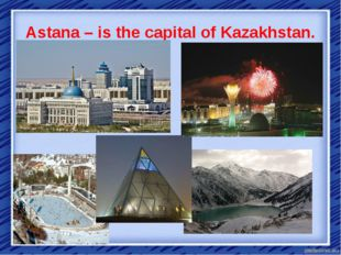 Astana – is the capital of Kazakhstan.