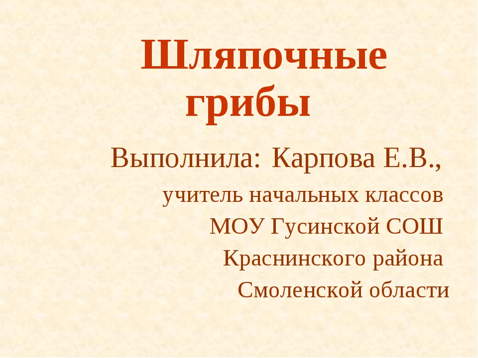 Шляпочные грибы Выполнила: Карпова Е.В., учитель начальных классов МОУ Гусин...