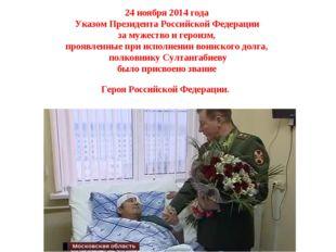 24 ноября 2014 года УказомПрезидента Российской Федерации за мужество и гер