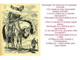 Взговорит ли Святогор тут громким голосом: «Ты скажи же мне, прохожий, правд