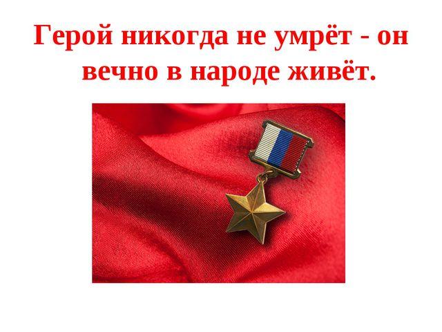 Герой никогда не умрёт - он вечно в народе живёт.