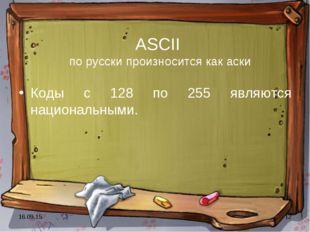 * * ASCII по русски произносится как аски Коды с 128 по 255 являются национал