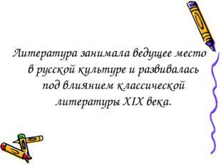 Литература занимала ведущее место в русской культуре и развивалась под влияни