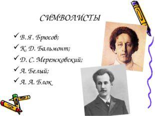 СИМВОЛИСТЫ В. Я. Брюсов; К. Д. Бальмонт; Д. С. Мережковский; А. Белый; А. А.