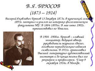 В. Я. БРЮСОВ (1873 – 1924) Валерий Яковлевич Брюсов 13 декабря 1873г. в купеч