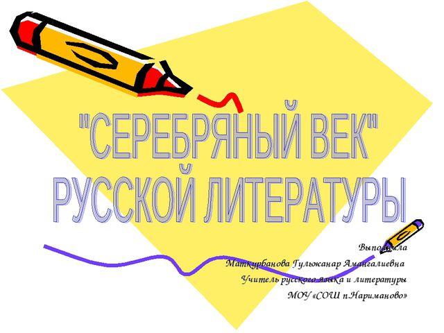 Выполнила Маткурбанова Гульжанар Амангалиевна Учитель русского языка и литера...
