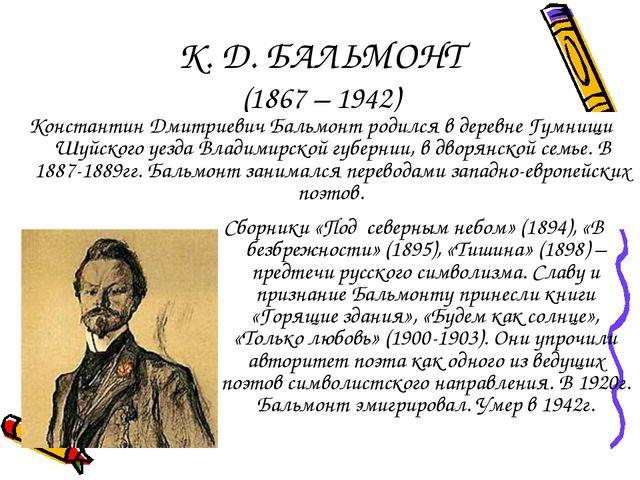 К. Д. БАЛЬМОНТ (1867 – 1942) Константин Дмитриевич Бальмонт родился в деревне...