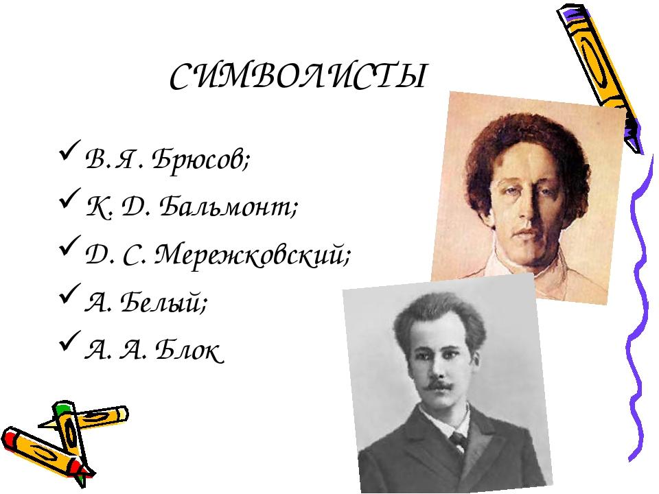 СИМВОЛИСТЫ В. Я. Брюсов; К. Д. Бальмонт; Д. С. Мережковский; А. Белый; А. А....