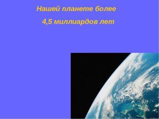 Нашей планете более 4,5 миллиардов лет