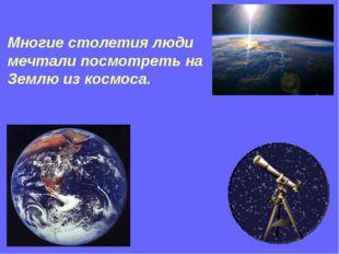 Многие столетия люди мечтали посмотреть на Землю из космоса.
