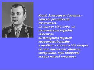 Юрий Алексеевич Гагарин – первый российский космонавт. 12 апреля 1961 года на