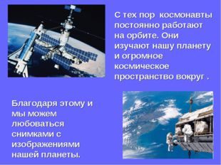 С тех пор космонавты постоянно работают на орбите. Они изучают нашу планету и