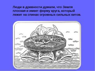 Люди в древности думали, что Земля плоская и имеет форму круга, который лежит