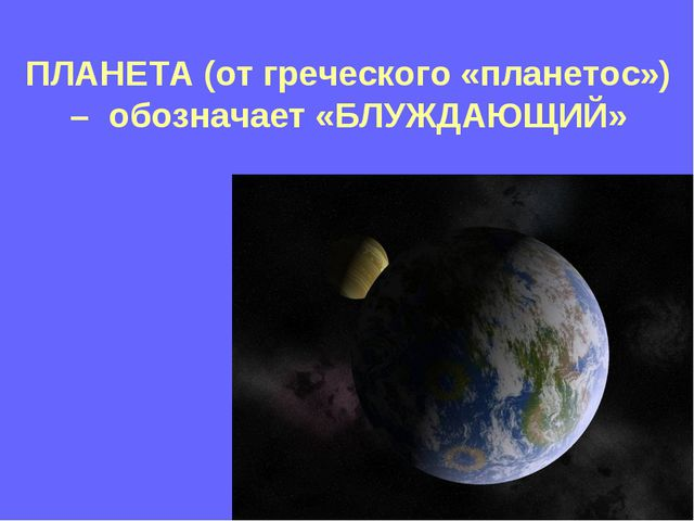 ПЛАНЕТА (от греческого «планетос») – обозначает «БЛУЖДАЮЩИЙ»