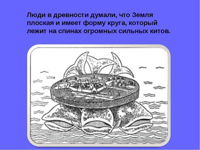 Люди в древности думали, что Земля плоская и имеет форму круга, который лежит...