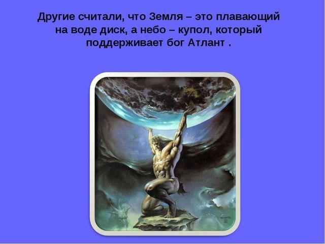 Другие считали, что Земля – это плавающий на воде диск, а небо – купол, котор...