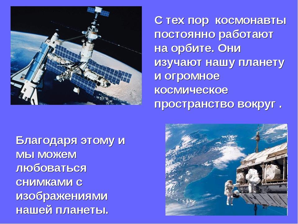С тех пор космонавты постоянно работают на орбите. Они изучают нашу планету и...