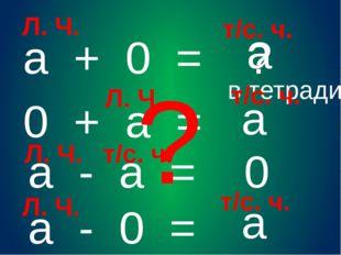 а + 0 = ? а 0 + а = а а - 0 = а а - а = 0 Л. Ч. ? в тетради т/с. ч. Л. Ч. т/с