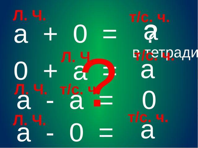 а + 0 = ? а 0 + а = а а - 0 = а а - а = 0 Л. Ч. ? в тетради т/с. ч. Л. Ч. т/с...