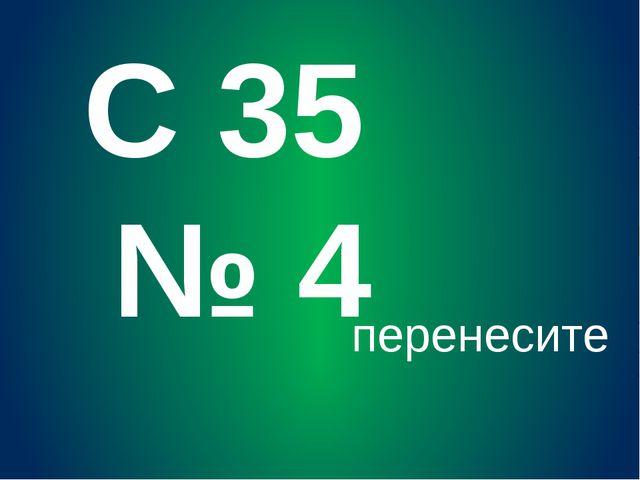 С 35 № 4 перенесите