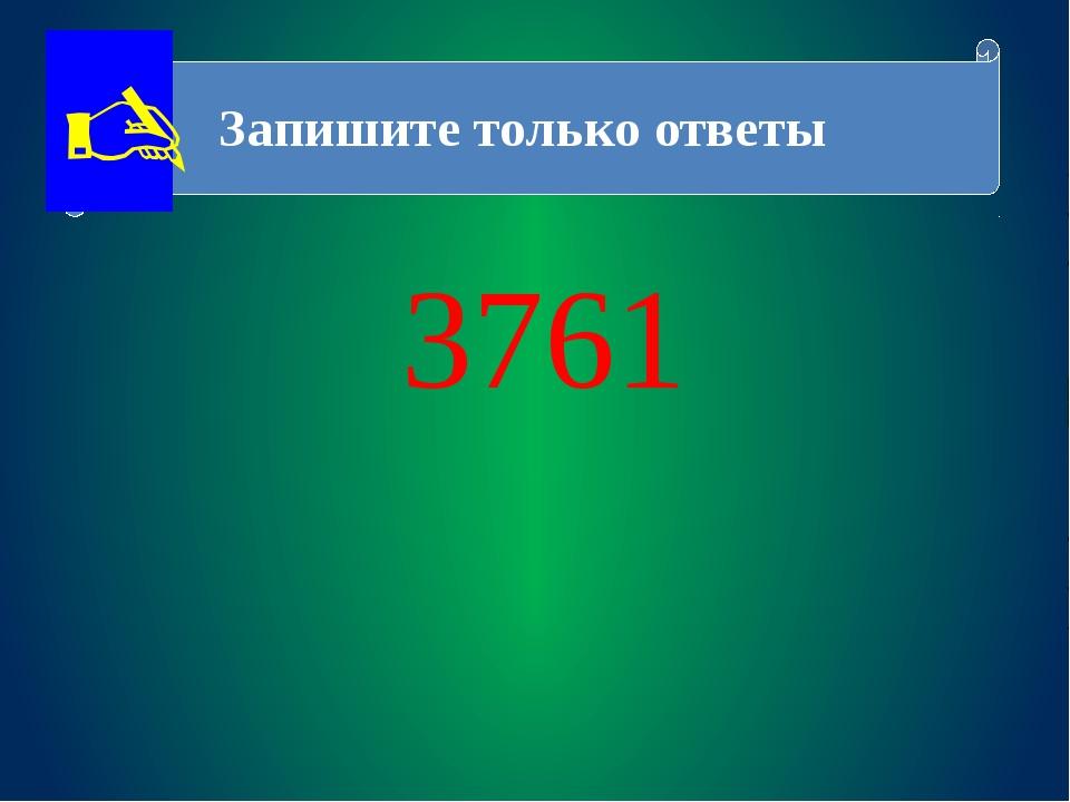 Запишите только ответы 3761 