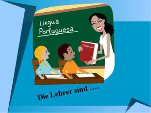 Die Lehrer sind ….
