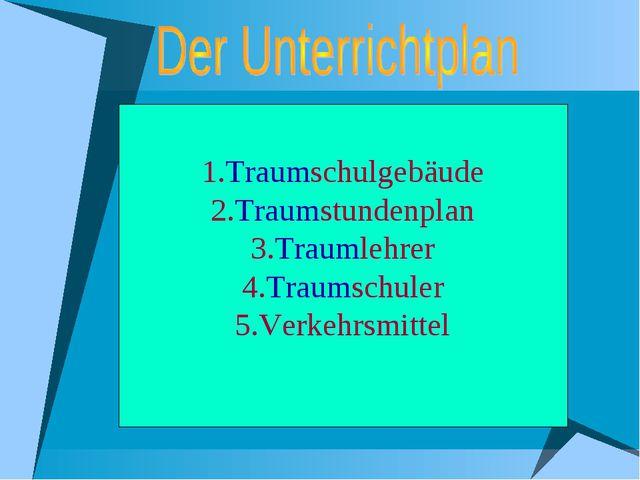 1.Traumschulgebäude 2.Traumstundenplan 3.Traumlehrer 4.Traumschuler 5.Verkehr...
