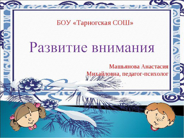 БОУ «Тарногская СОШ» Машьянова Анастасия Михайловна, педагог-психолог