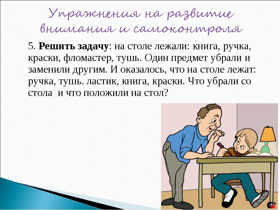 5. Решить задачу: на столе лежали: книга, ручка, краски, фломастер, тушь. Од...