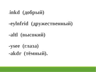 -inkd (добрый) -eylnfrid (дружественный) -altl (высокий) -ysee (глаза) -akdr