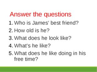 Answer the questions Who is James' best friend? How old is he? What does he l