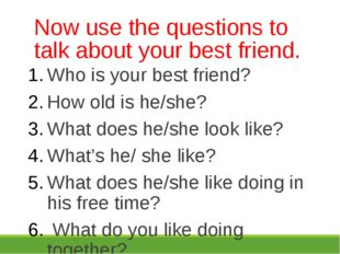Now use the questions to talk about your best friend. Who is your best friend